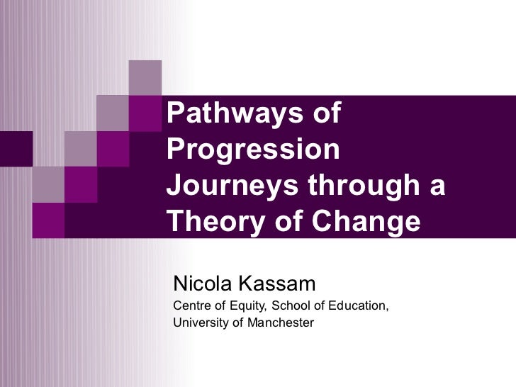 Pathways ofProgressionJourneys through aTheory of ChangeNicola KassamCentre of Equity, School of Education,University of M...