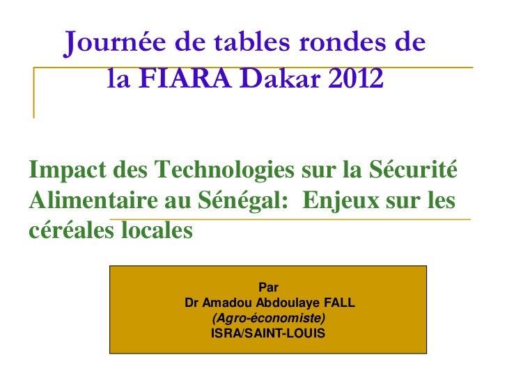 Journée de tables rondes de      la FIARA Dakar 2012Impact des Technologies sur la SécuritéAlimentaire au Sénégal: Enjeux ...