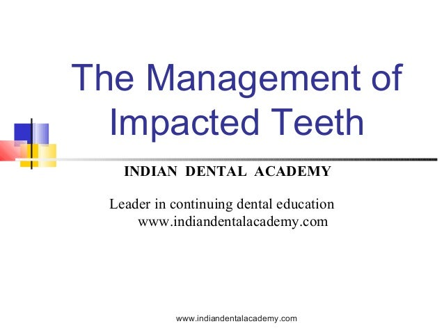 The Management of Impacted Teeth www.indiandentalacademy.com INDIAN DENTAL ACADEMY Leader in continuing dental education w...