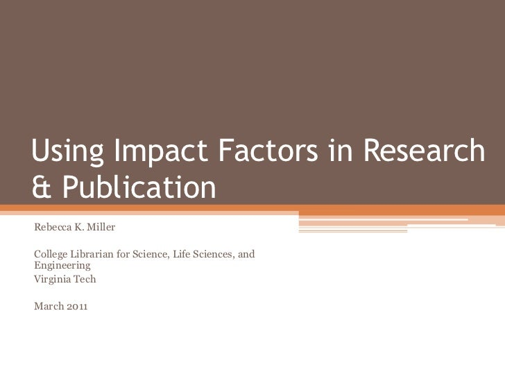 Using Impact Factors in Research & Publication<br />Rebecca K. Miller<br />College Librarian for Science, Life Sciences, a...