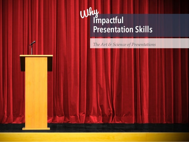 Impactful Presentation Skills The Art & Science of Presentations Why
