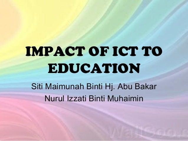IMPACT OF ICT TO EDUCATION Siti Maimunah Binti Hj. Abu Bakar Nurul Izzati Binti Muhaimin