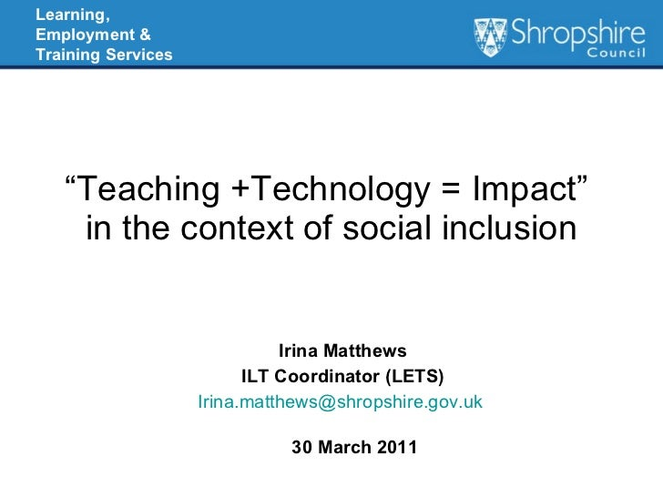 """"""" Teaching +Technology = Impact""""   in the context of social inclusion Irina Matthews ILT Coordinator (LETS) [email_address..."""