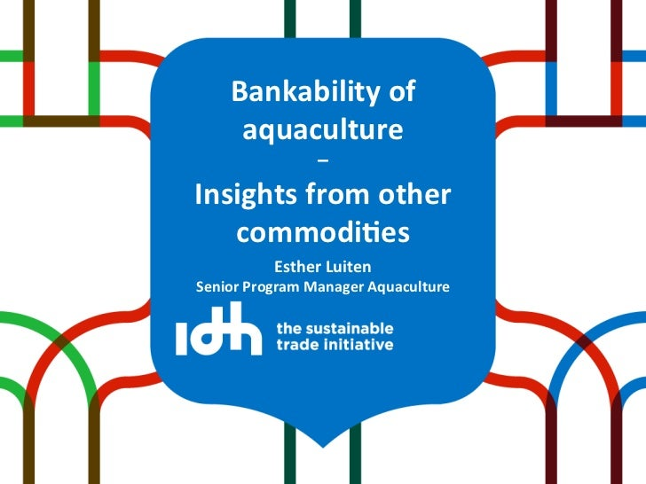 Bankability	  of	         aquaculture	  	                        –	  Insights	  from	  other	     commodi9es	             ...