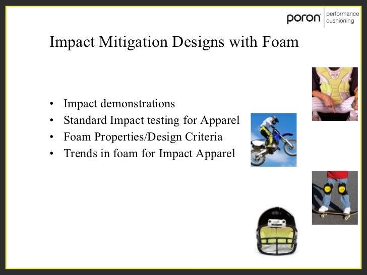 Impact Mitigation Designs with Foam <ul><li>Impact demonstrations </li></ul><ul><li>Standard Impact testing for Apparel </...