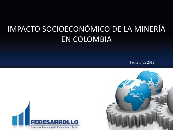 IMPACTO SOCIOECONÓMICO DE LA MINERÍA            EN COLOMBIA                           Febrero de 2012                     ...