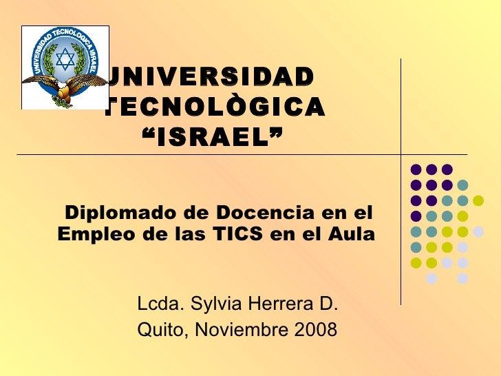 """UNIVERSIDAD  TECNOLÒGICA """"ISRAEL"""" Diplomado de Docencia en el Empleo de las TICS en el Aula   Lcda. Sylvia Herrera D. Quit..."""
