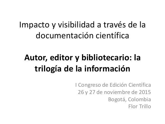 Impacto y visibilidad a través de la documentación científica Autor, editor y bibliotecario: la trilogía de la información...