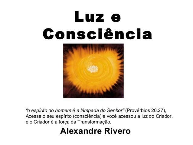 """Luz e Consciência Alexandre Rivero """"o espírito do homem é a lâmpada do Senhor"""" (Provérbios 20.27), Acesse o seu espírito (..."""