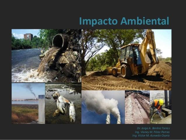 Impacto Ambiental Dr. Jorge A. Benítez Torres Ing. Vianey M. Pérez Parrao Ing. Víctor M. Acevedo Osorio