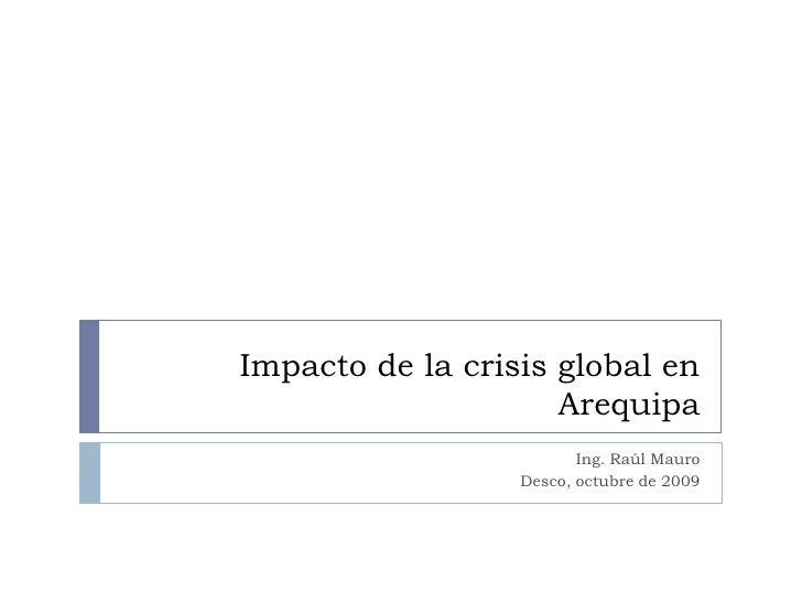 Impacto de la crisis global en Arequipa<br />Ing. Raúl Mauro<br />Desco, octubre de 2009<br />