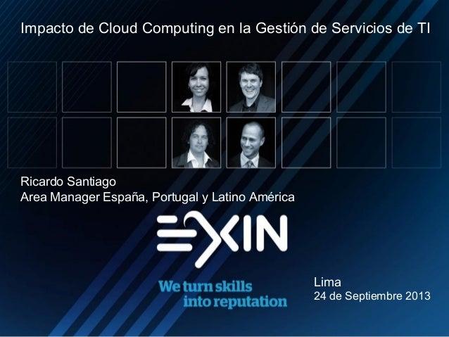 Ricardo Santiago Area Manager España, Portugal y Latino América Lima 24 de Septiembre 2013 Impacto de Cloud Computing en l...