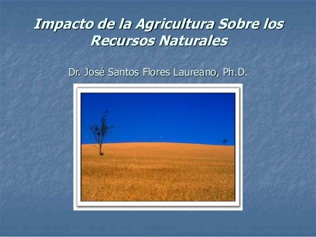 Impacto de la Agricultura Sobre los Recursos Naturales Dr. José Santos Flores Laureano, Ph.D.