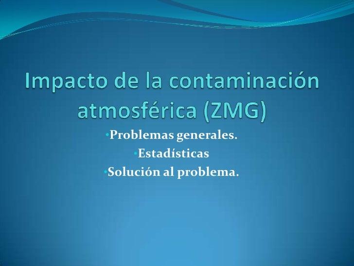 Impacto de la contaminación atmosférica (ZMG)<br /><ul><li>Problemas generales.