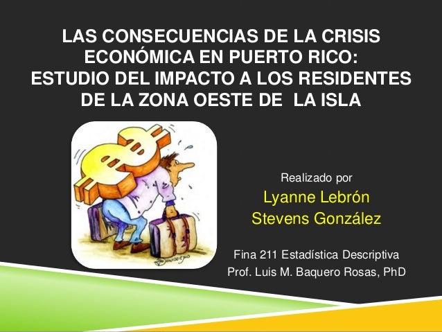 LAS CONSECUENCIAS DE LA CRISISECONÓMICA EN PUERTO RICO:ESTUDIO DEL IMPACTO A LOS RESIDENTESDE LA ZONA OESTE DE LA ISLAReal...