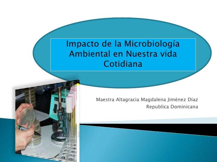Impacto de la Microbiología Ambiental en Nuestra vida        Cotidiana       Maestra Altagracia Magdalena Jiménez Díaz    ...