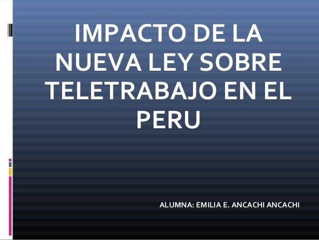 IMPACTO DE LA NUEVA LEY SOBRE TELETRABAJO EN EL PERU ALUMNA: EMILIA E. ANCACHI ANCACHI