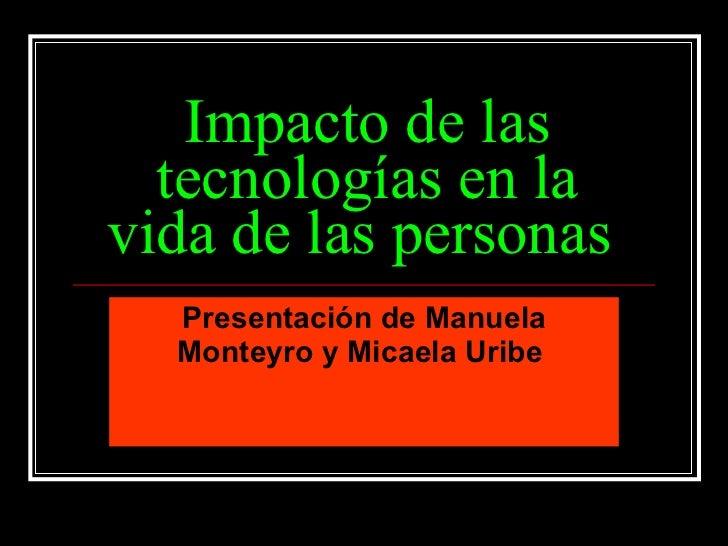 Impacto de las tecnologías en la vida de las personas   Presentación de Manuela Monteyro y Micaela Uribe