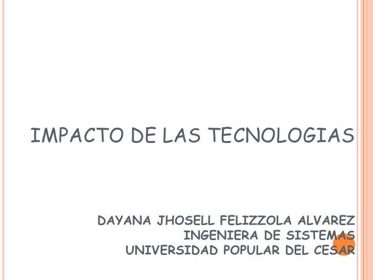 IMPACTO DE LAS TECNOLOGIASDAYANA JHOSELL FELIZZOLA ALVAREZINGENIERA DE SISTEMAS UNIVERSIDAD POPULAR DEL CESAR<br />