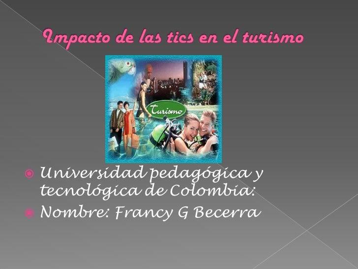 Impacto de las tics en el turismo<br />Universidad pedagógica y tecnológica de Colombia:<br />Nombre: Francy G Becerra<br />