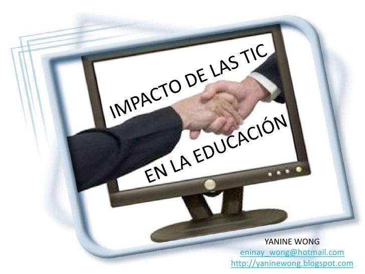 IMPACTO DE LAS TIC EN LA EDUCACIÓN <br />YANINE WONG <br />eninay_wong@hotmail.com<br />http://yaninewong.blogspot.com<br />