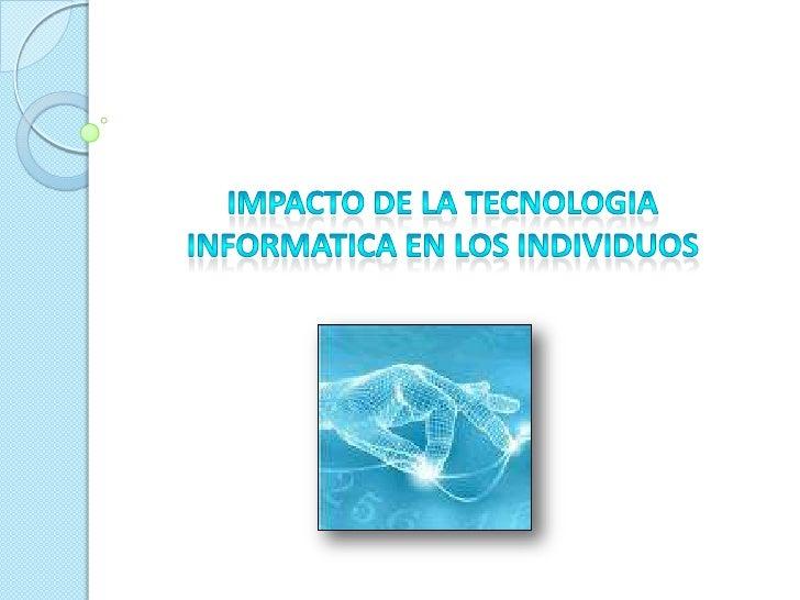 IMPACTO DE LA TECNOLOGIA INFORMATICA EN LOS INDIVIDUOS<br />