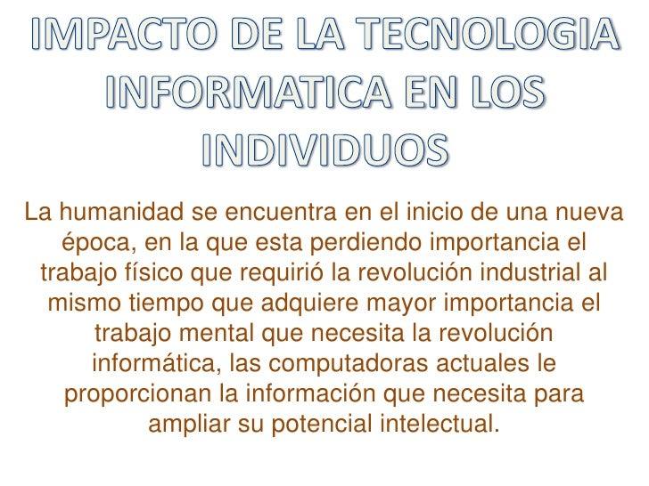 IMPACTO DE LA TECNOLOGIA <br />INFORMATICA EN LOS INDIVIDUOS<br />La humanidad se encuentra en el inicio de una nueva époc...