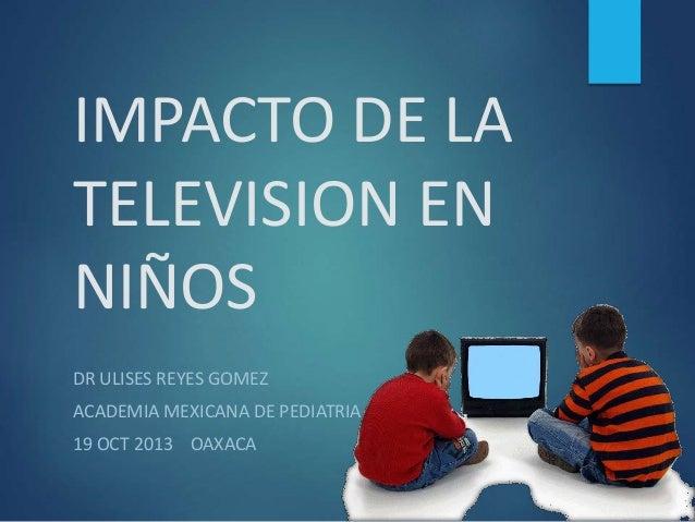 IMPACTO DE LA TELEVISION EN NIÑOS DR ULISES REYES GOMEZ  ACADEMIA MEXICANA DE PEDIATRIA 19 OCT 2013 OAXACA