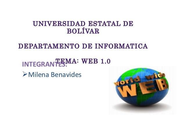 UNIVERSIDAD ESTATAL DE BOLÍVAR DEPARTAMENTO DE INFORMATICA TEMA: WEB 1.0INTEGRANTES: Milena Benavides