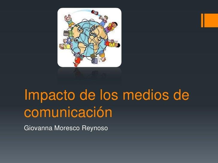 Impacto de los medios de comunicación<br />Giovanna Moresco Reynoso<br />