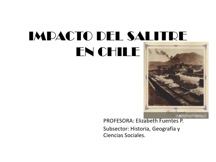IMPACTO DEL SALITRE     EN CHILE        PROFESORA: Elizabeth Fuentes P.        Subsector: Historia, Geografía y        Cie...