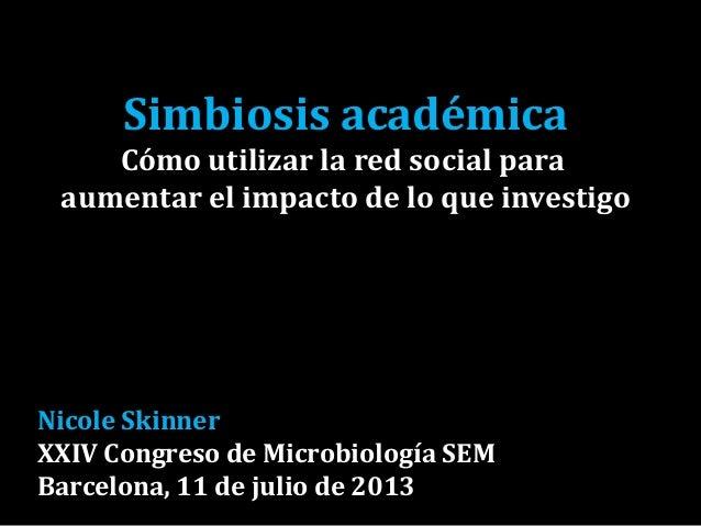 Simbiosis académica Cómo utilizar la red social para aumentar el impacto de lo que investigo Nicole Skinner XXIV Congreso ...