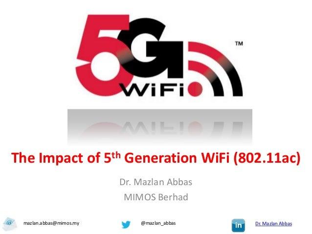 The Impact of 5th Generation WiFi (802.11ac)                         Dr. Mazlan Abbas                          MIMOS Berha...