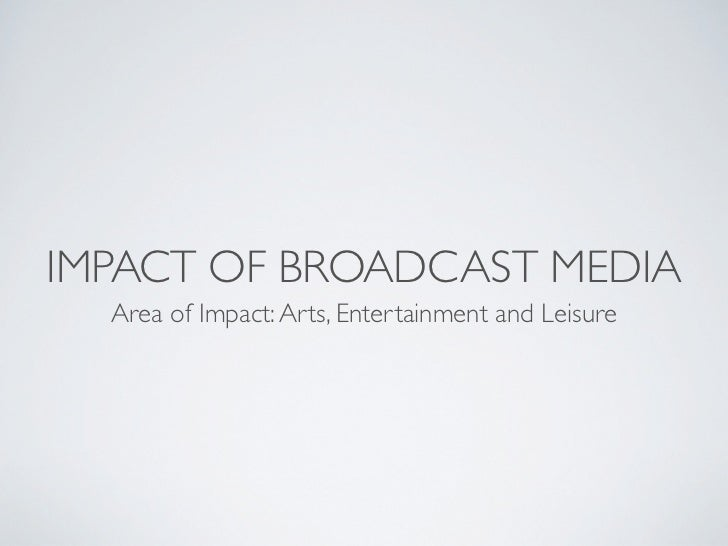 IMPACT OF BROADCAST MEDIA  Area of Impact: Arts, Entertainment and Leisure