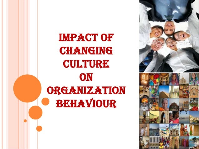 IMPACT OF  CHANGING   CULTURE      ONORGANIZATION BEHAVIOUR