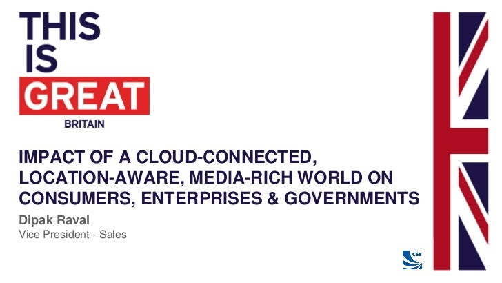 IMPACT OF A CLOUD-CONNECTED,LOCATION-AWARE, MEDIA-RICH WORLD ONCONSUMERS, ENTERPRISES & GOVERNMENTSDipak RavalVice Preside...