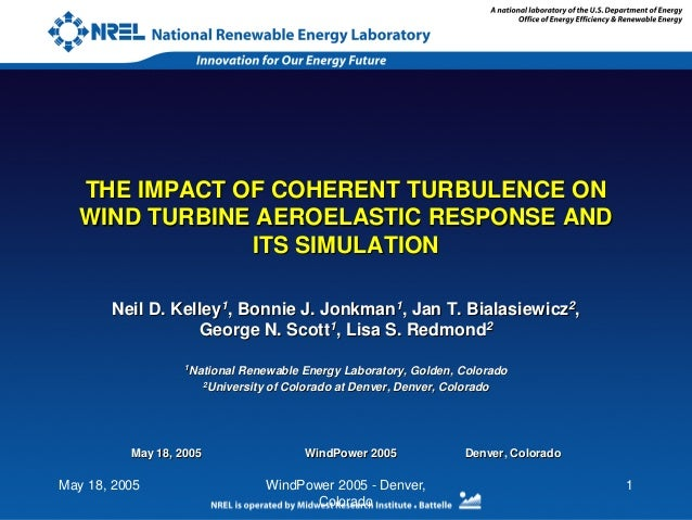 May 18, 2005 WindPower 2005 - Denver, Colorado 1 THE IMPACT OF COHERENT TURBULENCE ON WIND TURBINE AEROELASTIC RESPONSE AN...