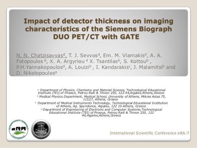 Impact of detector thickness on imaging   characteristics of the Siemens Biograph          DUO PET/CT with GATEN. N. Chatz...