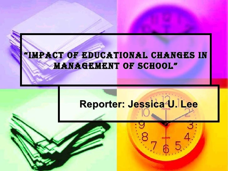 """ Impact of Educational Changes in Management of School"" Reporter: Jessica U. Lee"