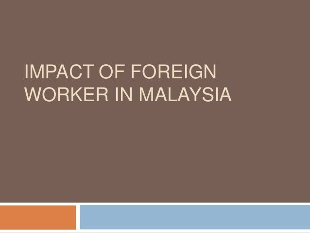 foreign workers in malaysia and impact on economics The impact of foreign workers on the labour market of cyprus louis n christofides, sofronis clerides, costas hadjiyiannis ∗and michel s michael department of economics and economics research centre, university of cyprus.
