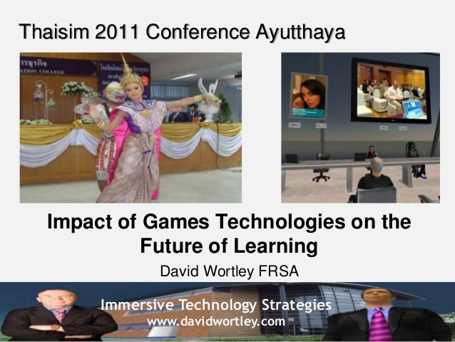 Immersive Technology Strategies www.davidwortley.com Thaisim 2011 Conference Ayutthaya Impact of Games Technologies on the...