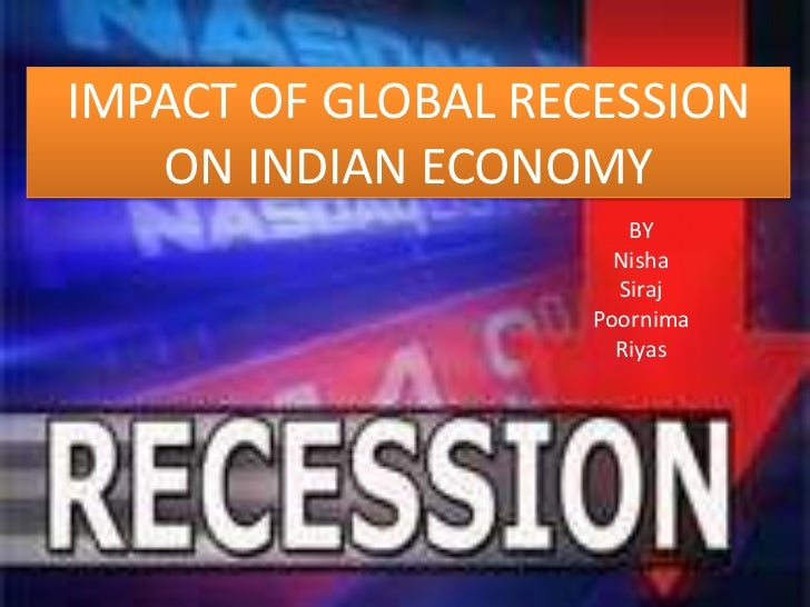 IMPACT OF GLOBAL RECESSION ON INDIAN ECONOMY<br />BY <br />Nisha<br />Siraj<br />Poornima<br />Riyas<br />