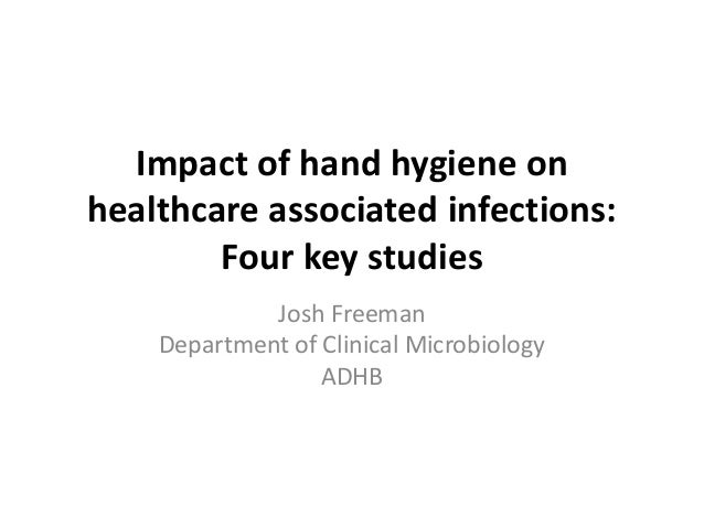 Impact of hand hygiene on healthcare associated infections.  Joshua Freeman.  Clinical Microbiologist, Auckland, NZ