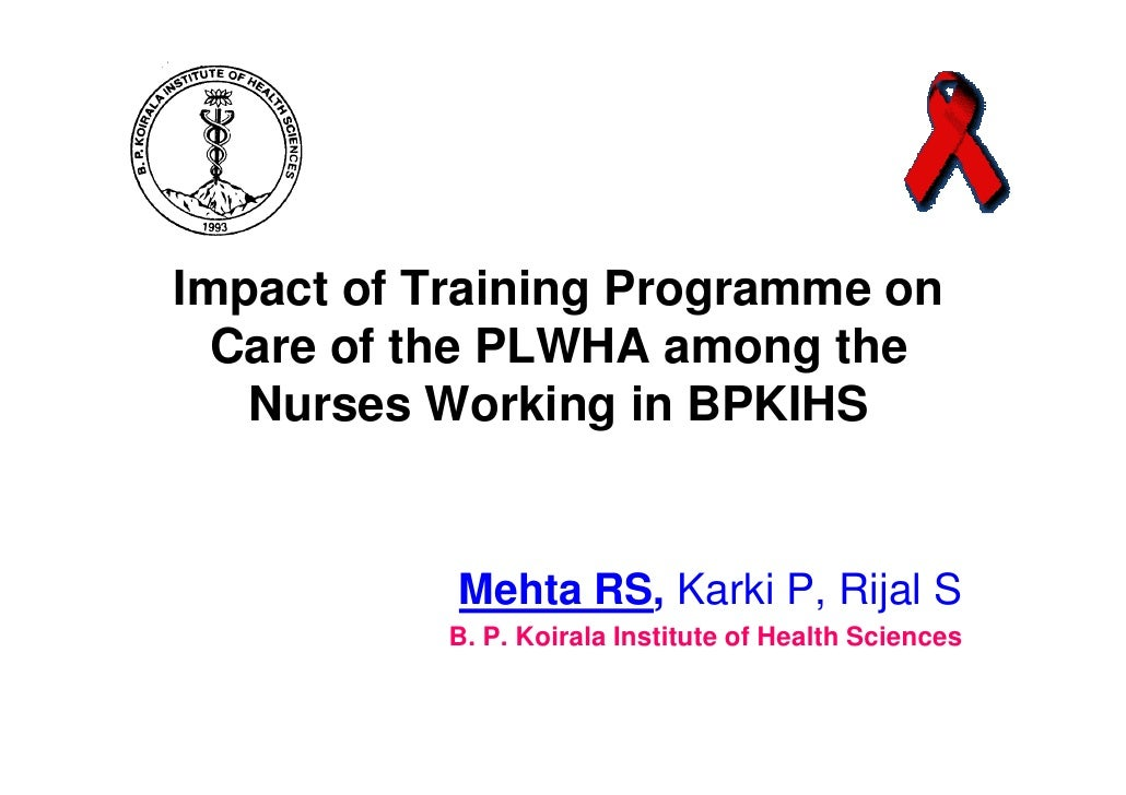 Impact of Training Programme on  Care of the PLWHA among the   Nurses Working in BPKIHS           Mehta RS, Karki P, Rijal...