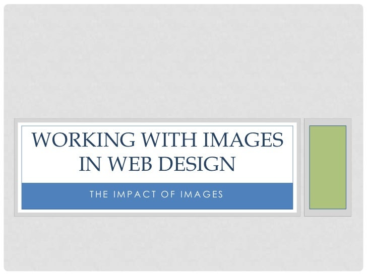 WORKING WITH IMAGES   IN WEB DESIGN    THE IMPACT OF IMAGES