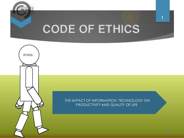 PLAY  1  CODE OF ETHICS ETHICS  THE IMPACT OF INFORMATION TECHNOLOGY ON PRODUCTIVITY AND QUALITY OF LIFE  2/20/2014