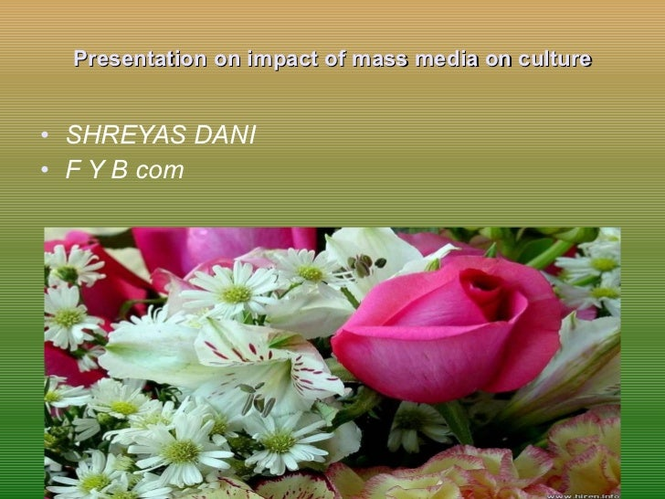impacts of mass media on culture Mass media and cultural invasion  impact of media on indian culture let us discuss the various fields of indian culture that has got an impact due to the media.