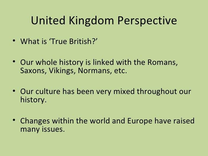 United Kingdom Perspective <ul><li>What is 'True British?' </li></ul><ul><li>Our whole history is linked with the Romans, ...
