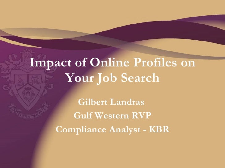 Impact of Online Profiles on Your Job Search Gilbert Landras  Gulf Western RVP Compliance Analyst - KBR
