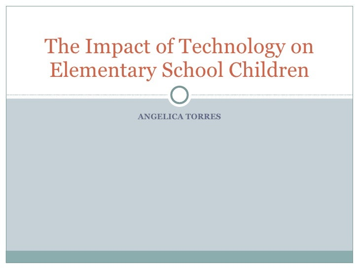 ANGELICA TORRES The Impact of Technology on Elementary School Children